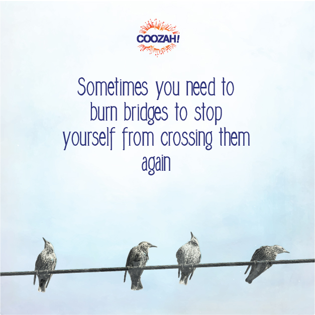 Sometimes you need to burn bridges to stop yourself from crossing them