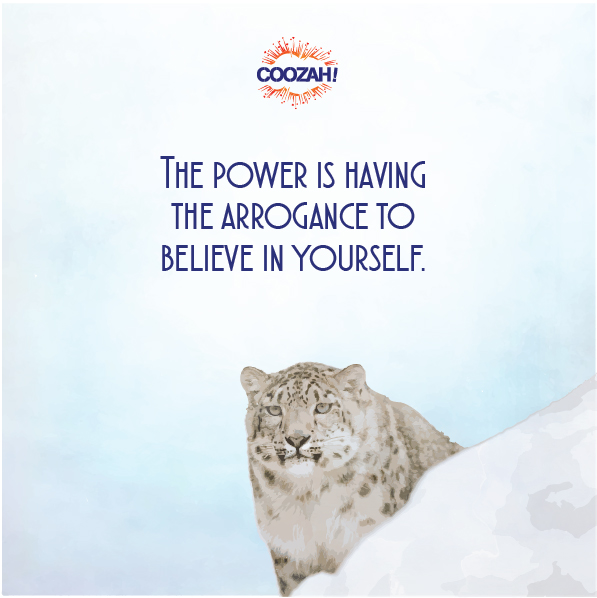 The power is having the arrogance to believe in yourself.