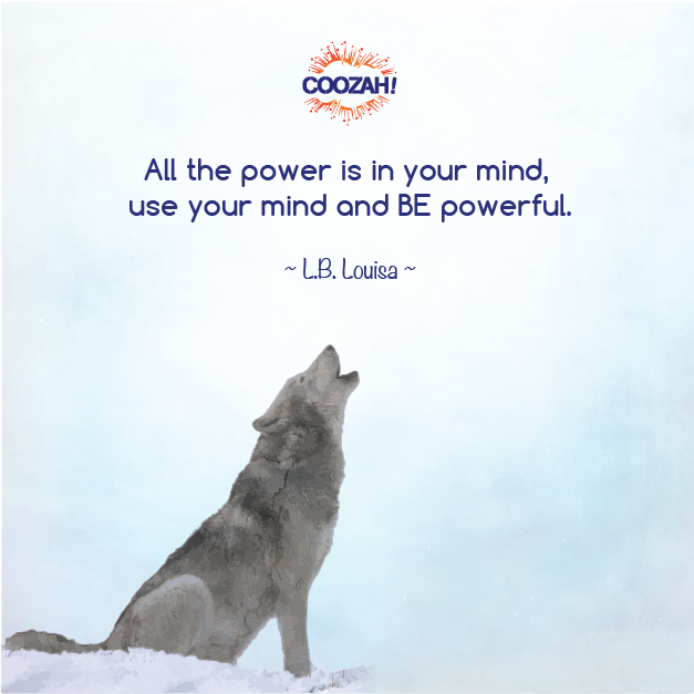All the power is in your mind, use your mind and BE powerful.