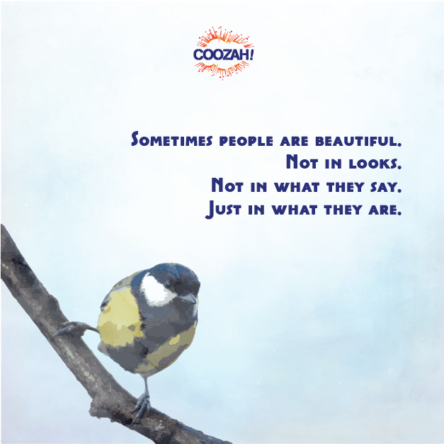 Sometimes people are beautiful. Not in looks. Not in what the say. Just in what they are.