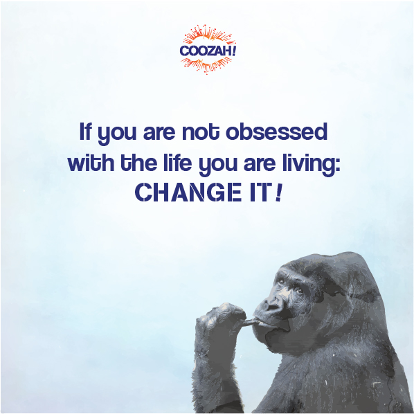 If you are not obsessed with the life you are living: CHANGE IT!